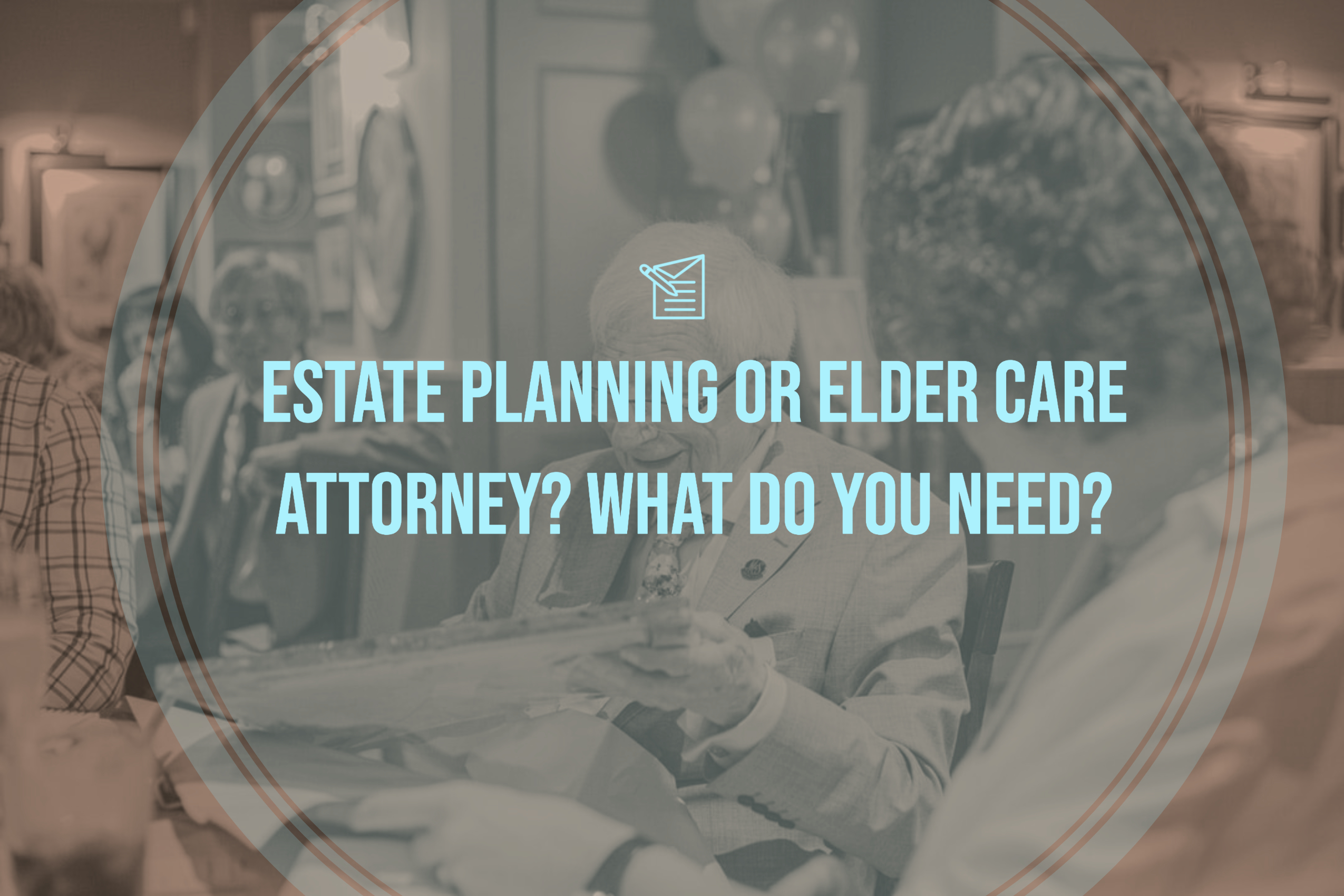 Estate Planning or Elder Care Attorney? What Do You Need?